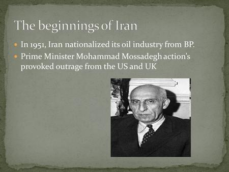 In 1951, Iran nationalized its oil industry from BP. Prime Minister Mohammad Mossadegh action's provoked outrage from the US and UK.