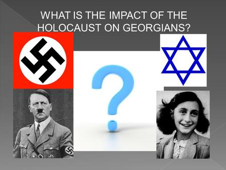 WHAT IS THE IMPACT OF THE HOLOCAUST ON GEORGIANS?.