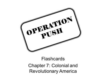 Flashcards Chapter 7: Colonial and Revolutionary America OPERATION PUSH.