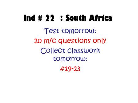 Ind # 22 : South Africa Test tomorrow: 20 m/c questions only Collect classwork tomorrow: #19-23.