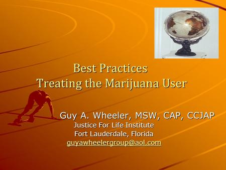 Best Practices Treating the Marijuana User Guy A. Wheeler, MSW, CAP, CCJAP Justice For Life Institute Fort Lauderdale, Florida