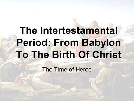 The Intertestamental Period: From Babylon To The Birth Of Christ The Time of Herod.