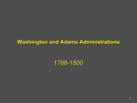 Washington and Adams Administrations 1788-1800 1.