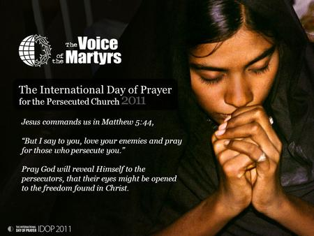 "2011 The International Day of Prayer for the Persecuted Church Jesus commands us in Matthew 5:44, ""But I say to you, love your enemies and pray for those."