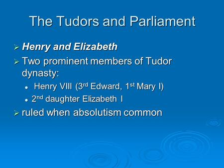 The Tudors and Parliament  Henry and Elizabeth  Two prominent members of Tudor dynasty: Henry VIII (3 rd Edward, 1 st Mary I) Henry VIII (3 rd Edward,