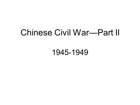 Chinese Civil War—Part II 1945-1949. Chinese Civil War During World War II, the Communists battled the Japanese while the Nationalists received support.