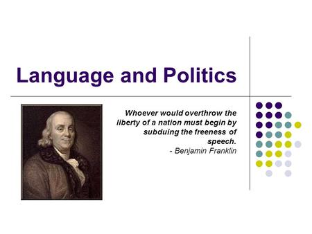 Language and Politics Whoever would overthrow the liberty of a nation must begin by subduing the freeness of speech. - Benjamin Franklin.