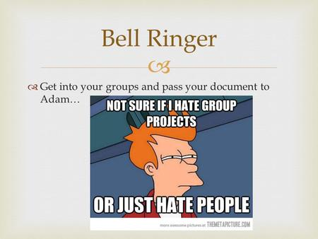   Get into your groups and pass your document to Adam… Bell Ringer.
