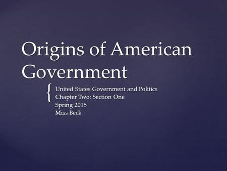 { Origins of American Government United States Government and Politics Chapter Two: Section One Spring 2015 Miss Beck.