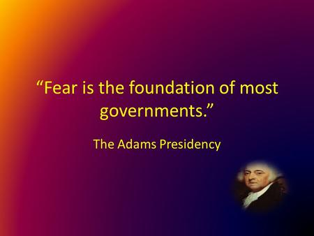 """Fear is the foundation of most governments."" The Adams Presidency."