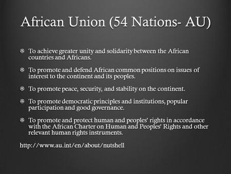 African Union (54 Nations- AU) To achieve greater unity and solidarity between the African countries and Africans. To promote and defend African common.