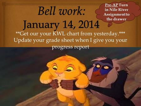 **Get our your KWL chart from yesterday.*** Update your grade sheet when I give you your progress report Pre-AP Turn in Nile River Assignment to the drawer.