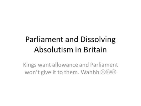 Parliament and Dissolving Absolutism in Britain Kings want allowance and Parliament won't give it to them. Wahhh 