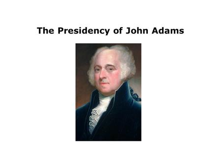 The Presidency of John Adams. John Adams succeeded Washington as President in 1796. Adams immediately faced a crisis over relations with France.