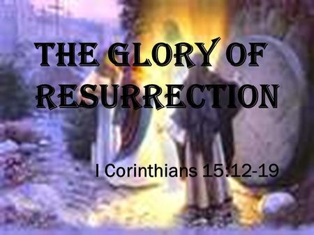 I Corinthians 15:12-19 THE GLORY OF RESURRECTION.