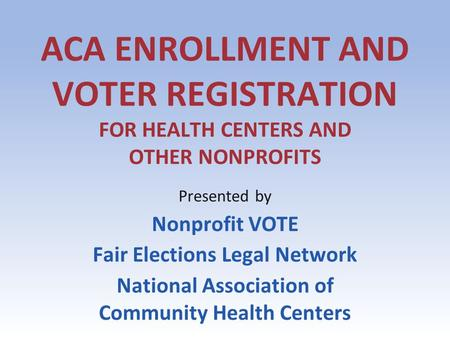 ACA ENROLLMENT AND VOTER REGISTRATION FOR HEALTH CENTERS AND OTHER NONPROFITS Presented by Nonprofit VOTE Fair Elections Legal Network National Association.