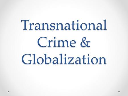 Transnational Crime & Globalization. 5 Main Categories What is it? Organized Crime Counterfeit Goods Environmental Crime Human Trafficking Smuggling of.