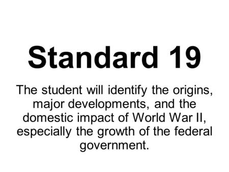 Standard 19 The student will identify the origins, major developments, and the domestic impact of World War II, especially the growth of the federal government.