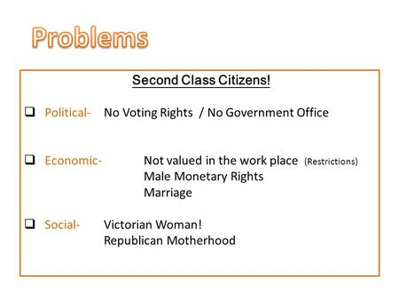 Second Class Citizens!  Political- No Voting Rights / No Government Office  Economic-Not valued in the work place (Restrictions) Male Monetary Rights.