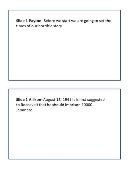 Slide 1 Payton- Before we start we are going to set the times of our horrible story Slide 1 Allison- August 18, 1941 it is first suggested to Roosevelt.