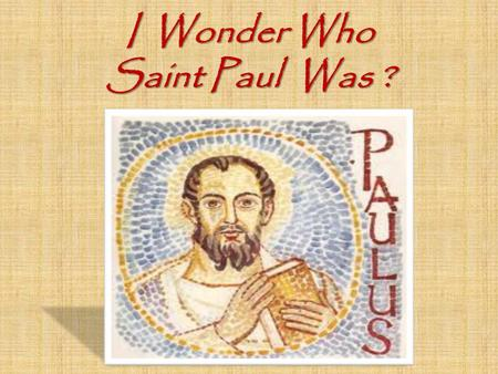 I Wonder Who Saint Paul Was ?. St Paul's Jewish name was Saul. Tarsus He was a Roman Citizen who came from the town of Tarsus Tarsus.