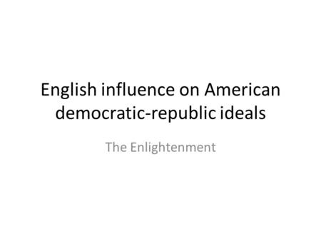 English influence on American democratic-republic ideals The Enlightenment.