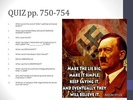 QUIZ pp. 750-754 1.What was at the core of Hitler's political and social beliefs? 2.What was the NATIONAL SOCIALIST GERMAN WORKER'S PARTY? 3.Who were the.