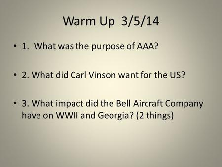 Warm Up 3/5/14 1. What was the purpose of AAA? 2. What did Carl Vinson want for the US? 3. What impact did the Bell Aircraft Company have on WWII and Georgia?