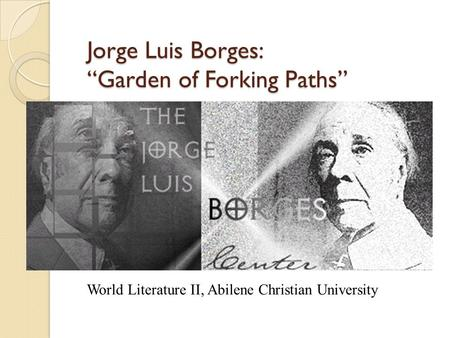 "Jorge Luis Borges: ""Garden of Forking Paths"" World Literature II, Abilene Christian University."
