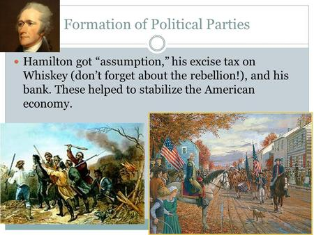 "Formation of Political Parties Hamilton got ""assumption,"" his excise tax on Whiskey (don't forget about the rebellion!), and his bank. These helped to."