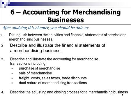 1 1. Distinguish between the activities and financial statements of service and merchandising businesses. 2. Describe and illustrate the financial statements.
