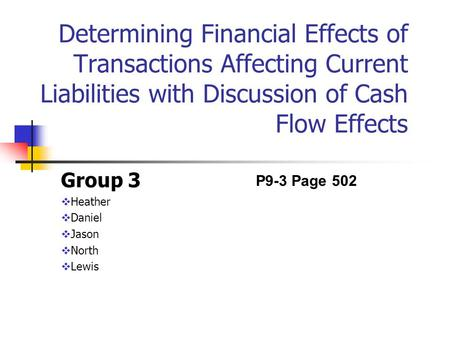 Determining Financial Effects of Transactions Affecting Current Liabilities with Discussion of Cash Flow Effects Group 3  Heather  Daniel  Jason  North.