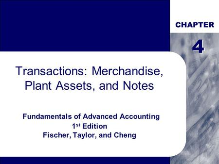 CHAPTER Transactions: Merchandise, Plant Assets, and Notes Fundamentals of Advanced Accounting 1 st Edition Fischer, Taylor, and Cheng 4 4.