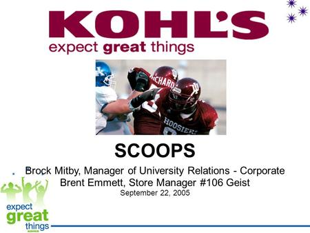 SCOOPS Brock Mitby, Manager of University Relations - Corporate Brent Emmett, Store Manager #106 Geist September 22, 2005.