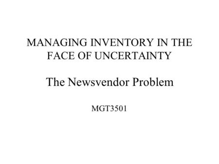 MANAGING INVENTORY IN THE FACE OF UNCERTAINTY The Newsvendor Problem MGT3501.