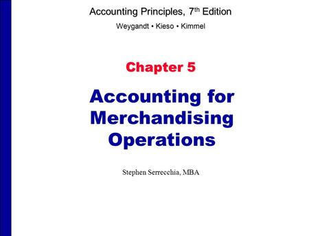 Chapter 5 Accounting for Merchandising Operations Stephen Serrecchia, MBA Accounting Principles, 7 th Edition Weygandt Kieso Kimmel.