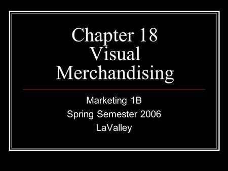 Chapter 18 Visual Merchandising Marketing 1B Spring Semester 2006 LaValley.