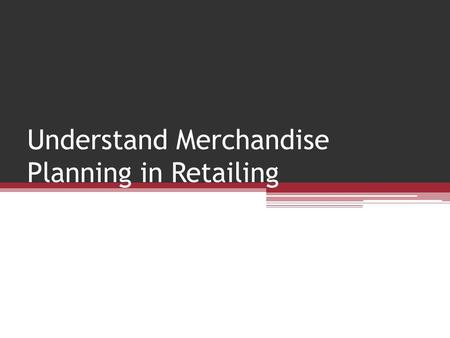 Understand Merchandise Planning in Retailing. The Merchandise Plan A budgeting tool that helps retailer or buyer to meet department goals ▫Planned sales.