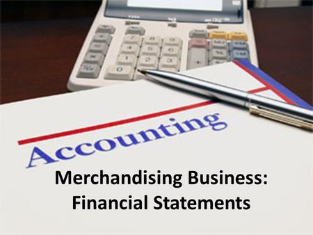 Merchandising Business: Financial Statements. Cost of Goods Sold Merchandising businesses have the extra cost of inventory compared to service businesses.