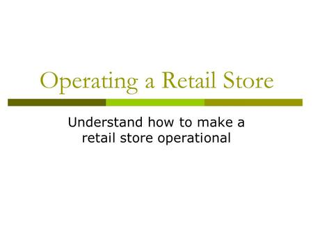 Operating a Retail Store Understand how to make a retail store operational.