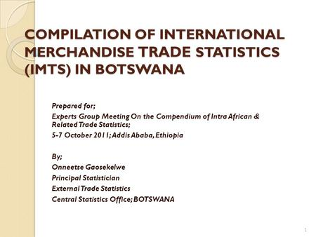 COMPILATION OF INTERNATIONAL MERCHANDISE TRADE STATISTICS (IMTS) IN BOTSWANA Prepared for; Experts Group Meeting On the Compendium of Intra African & Related.