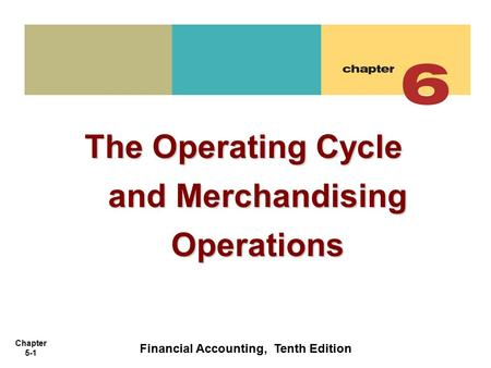 Chapter 5-1 The Operating Cycle and Merchandising Operations Financial Accounting, Tenth Edition.