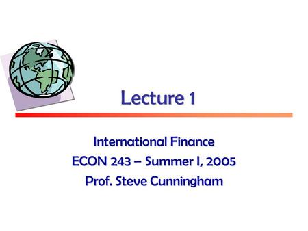 Lecture 1 International Finance ECON 243 – Summer I, 2005 Prof. Steve Cunningham.