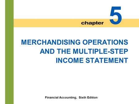 5-1 MERCHANDISING OPERATIONS AND THE MULTIPLE-STEP INCOME STATEMENT Financial Accounting, Sixth Edition 5.