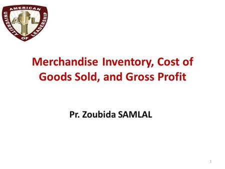 Merchandise Inventory, Cost of Goods Sold, and Gross Profit Pr. Zoubida SAMLAL 1.