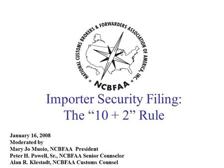 January 16, 2008 Moderated by Mary Jo Muoio, NCBFAA President Peter H. Powell, Sr., NCBFAA Senior Counselor Alan R. Klestadt, NCBFAA Customs Counsel Importer.