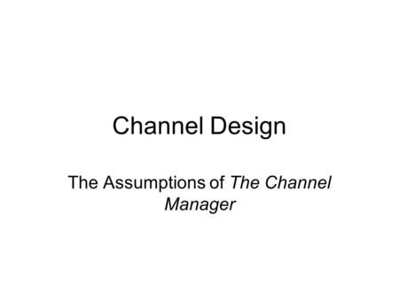 Channel Design The Assumptions of The Channel Manager.