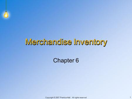 Copyright © 2007 Prentice-Hall. All rights reserved 1 Merchandise Inventory Chapter 6.