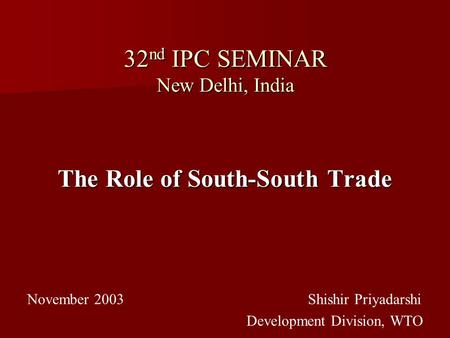 32 nd IPC SEMINAR New Delhi, India The Role of South-South Trade November 2003 Shishir Priyadarshi Development Division, WTO.