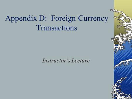 Appendix D: Foreign Currency Transactions Instructor's Lecture.